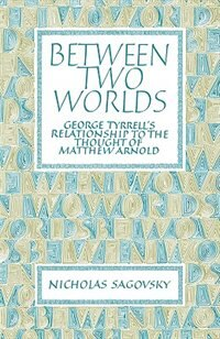 Between Two Worlds: George Tyrrells Relationship to the Thought of Matthew Arnold