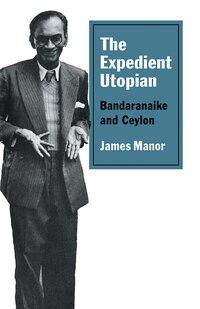 The Expedient Utopian: Bandaranaike and Ceylon