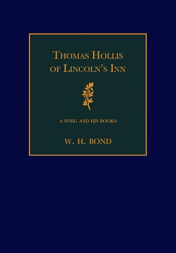 Thomas Hollis of Lincolns Inn: A Whig and his Books by W. H. Bond