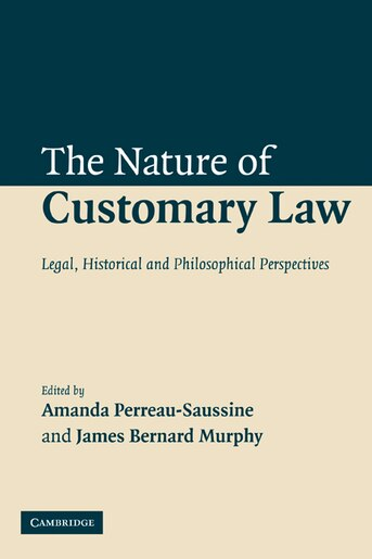 The Nature of Customary Law: Legal, Historical and Philosophical Perspectives by Amanda Perreau-Saussine