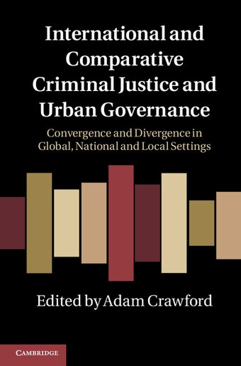 International and Comparative Criminal Justice and Urban Governance: Convergence and Divergence in Global, National and Local Settings by Adam Crawford