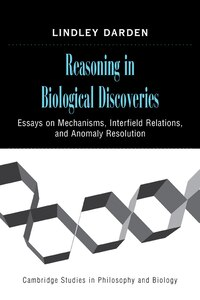Reasoning in Biological Discoveries: Essays on Mechanisms, Interfield Relations, and Anomaly…