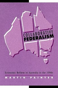Collaborative Federalism: Economic Reform in Australia in the 1990s