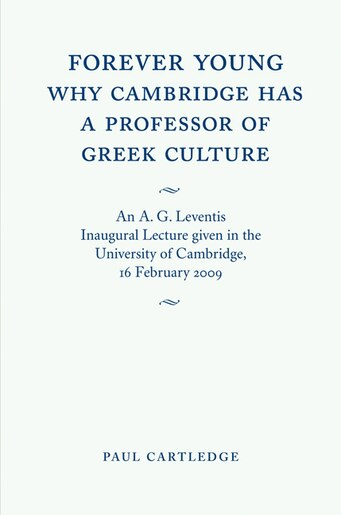 Forever Young: Why Cambridge has a Professor of Greek Culture: An A. G. Leventis Inaugural Lecture Given in the University of Cambridge, 16 February 2009 by Paul Cartledge