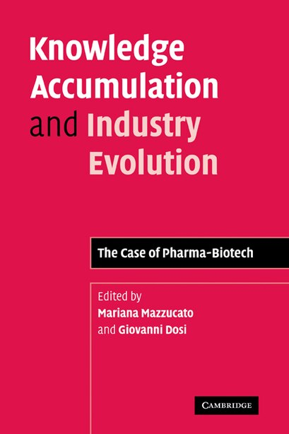 Knowledge Accumulation and Industry Evolution: The Case of Pharma-Biotech by Mariana Mazzucato