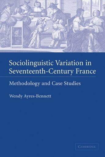 Sociolinguistic Variation in Seventeenth-Century France: Methodology and Case Studies by Wendy Ayres-bennett