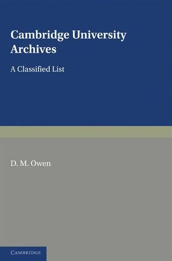 Cambridge University Archives: A Classified List by D. M. Owen