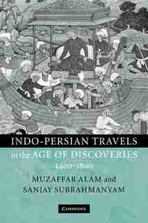 Indo-Persian Travels in the Age of Discoveries, 1400-1800 by Muzaffar Alam