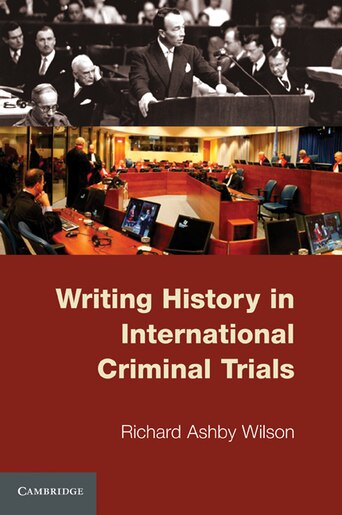 Writing History in International Criminal Trials by Richard Ashby Wilson
