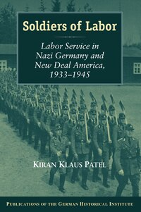 Soldiers of Labor: Labor Service in Nazi Germany and New Deal America, 1933-1945