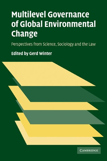 Multilevel Governance of Global Environmental Change: Perspectives from Science, Sociology and the Law by Gerd Winter