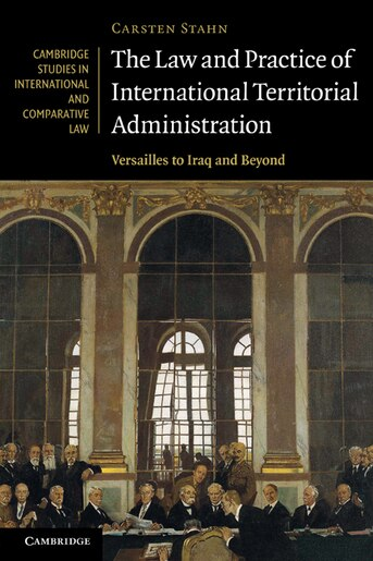 The Law and Practice of International Territorial Administration: Versailles to Iraq and Beyond by Carsten Stahn