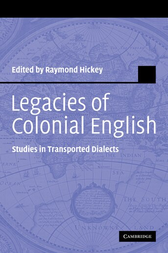 Legacies of Colonial English: Studies in Transported Dialects by Raymond Hickey