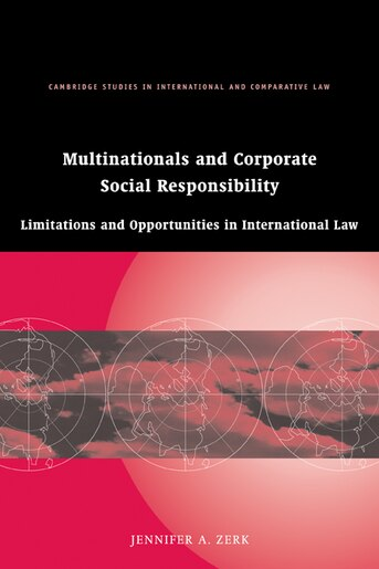Multinationals and Corporate Social Responsibility: Limitations and Opportunities in International Law by Jennifer A. Zerk