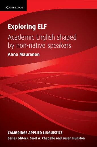 Exploring ELF: Academic English Shaped by Non-native Speakers by Anna Mauranen