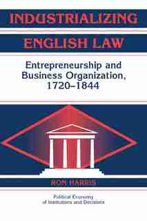 Industrializing English Law: Entrepreneurship and Business Organization, 1720-1844 de Ron Harris