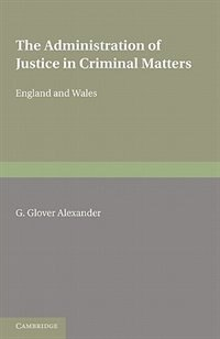 The Administration of Justice in Criminal Matters: (in England and Wales) by G. Glover Alexander