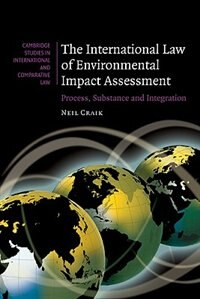 The International Law of Environmental Impact Assessment: Process, Substance and Integration by Neil Craik