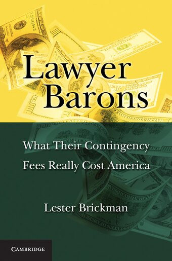 Lawyer Barons: What Their Contingency Fees Really Cost America by Lester Brickman