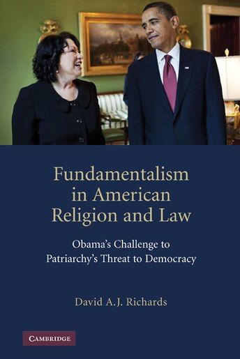 Fundamentalism in American Religion and Law: Obamas Challenge to Patriarchys Threat to Democracy by David A. J. Richards