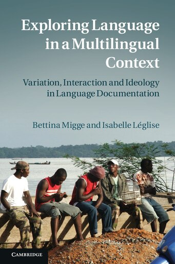 Exploring Language in a Multilingual Context: Variation, Interaction and Ideology in Language Documentation by Bettina Migge