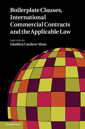 Boilerplate Clauses, International Commercial Contracts and the Applicable Law: Common Law Contract Models and Commercial Transactions Subject to Civilian Governing Laws by Giuditta Cordero-Moss