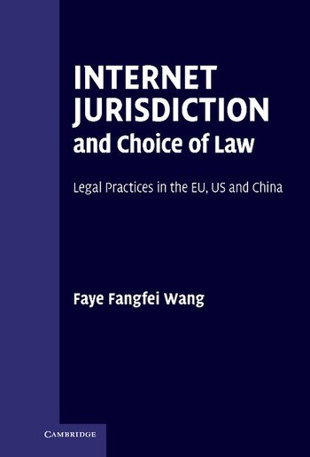 Internet Jurisdiction and Choice of Law: Legal Practices in the EU, US and China by Faye Fangfei Wang