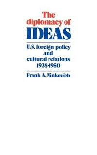 The Diplomacy Of Ideas: U.S. Foreign Policy and Cultural Relations, 1938-1950