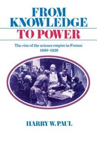 Book From Knowledge To Power: The Rise of the Science Empire in France, 1860-1939 by Harry W. Paul