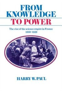 From Knowledge To Power: The Rise of the Science Empire in France, 1860-1939