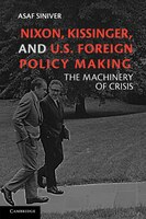 Nixon, Kissinger, And Us Foreign Policy Making: The Machinery of Crisis