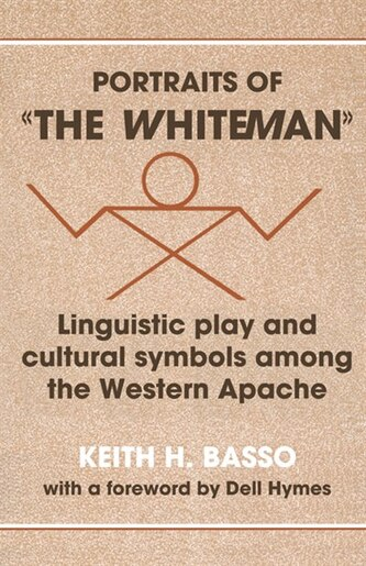 Portraits of the Whiteman: Linguistic Play And Cultural Symbols Among The Western Apache by Keith H. Basso