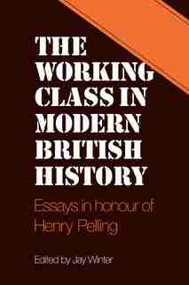 The Working Class in Modern British History: Essays in Honour of Henry Pelling by Jay Winter