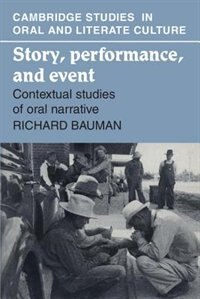 Story, Performance, and Event: Contextual Studies of Oral Narrative by Richard Bauman