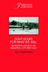 Eight Hours for What We Will: Workers and Leisure in an Industrial City, 1870-1920