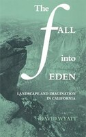 The Fall Into Eden: Landscape and Imagination in California
