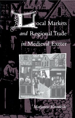 Book Local Markets And Regional Trade In Medieval Exeter by Maryanne Kowaleski
