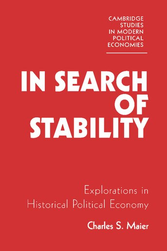 In Search of Stability: Explorations In Historical Political Economy by Charles S. Maier