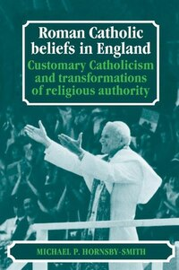 Roman Catholic Beliefs In England: Customary Catholicism and Transformations of Religious Authority