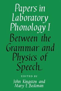 Papers in Laboratory Phonology: Volume 1, Between the Grammar and Physics of Speech: PAPERS IN PHONOLOGY by John Kingston