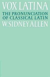 Vox Latina: A Guide to the Pronunciation of Classical Latin by W. Sidney Allen