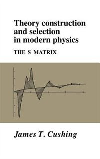 Theory Construction And Selection In Modern Physics: The S Matrix