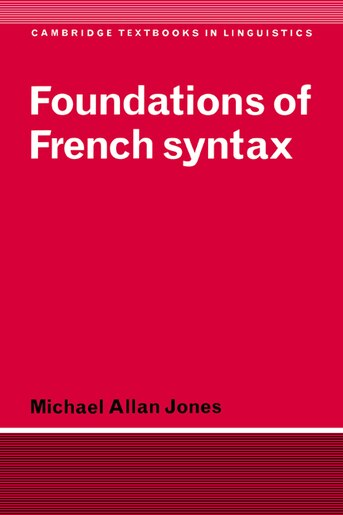 Foundations of French Syntax: FOUNDATIONS OF FRENCH SYNTAX by Michael Allan Jones