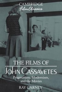 The Films Of John Cassavetes: Pragmatism, Modernism, And The Movies by Ray Carney
