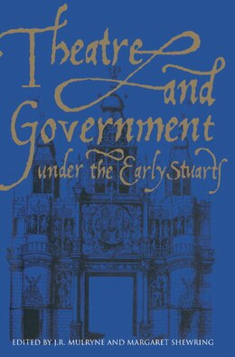 Book Theatre And Government Under The Early Stuarts by J. R. Mulryne