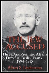 The Jew Accused: Three Anti-Semitic Affairs (Dreyfus, Beilis, Frank) 1894-1915