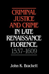 Criminal Justice And Crime In Late Renaissance Florence, 1537-1609