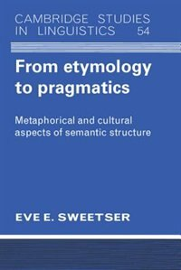 From Etymology to Pragmatics: Metaphorical and Cultural Aspects of Semantic Structure by Eve Sweetser