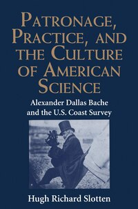 Patronage, Practice, and the Culture of American Science: Alexander Dallas Bache and the U. S…