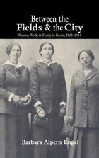 Between The Fields And The City: Women, Work, and Family in Russia, 1861-1914
